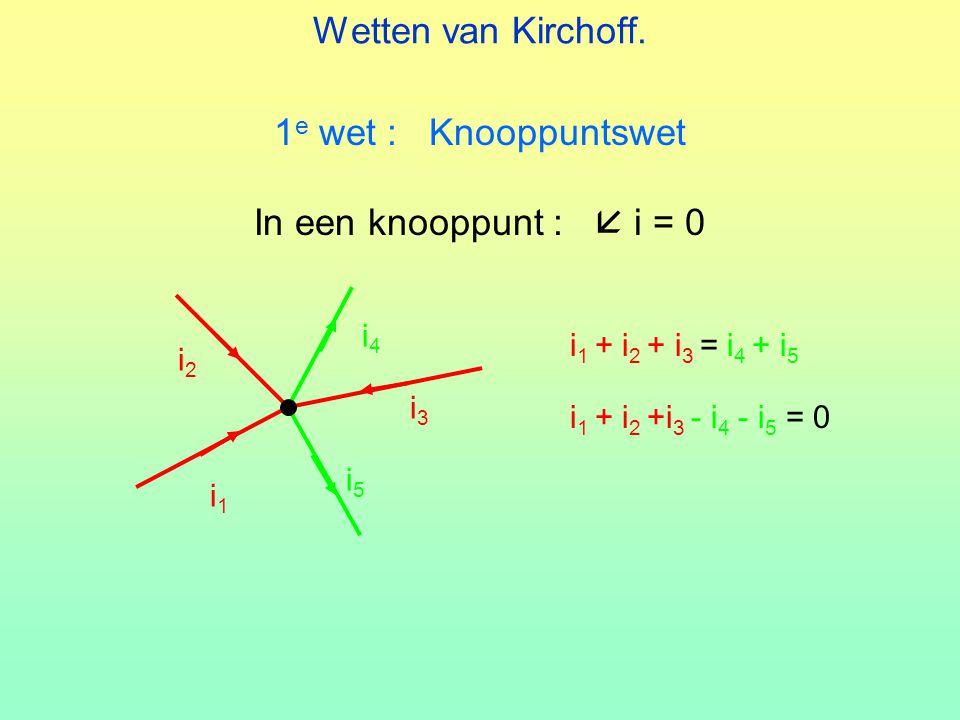 Wetten van Kirchoff. 1 e wet : Knooppuntswet In een knooppunt :  i = 0 i1i1 i2i2 i3i3 i4i4 i5i5 i 1 + i 2 + i 3 = i 4 + i 5 i 1 + i 2 +i 3 - i 4 - i