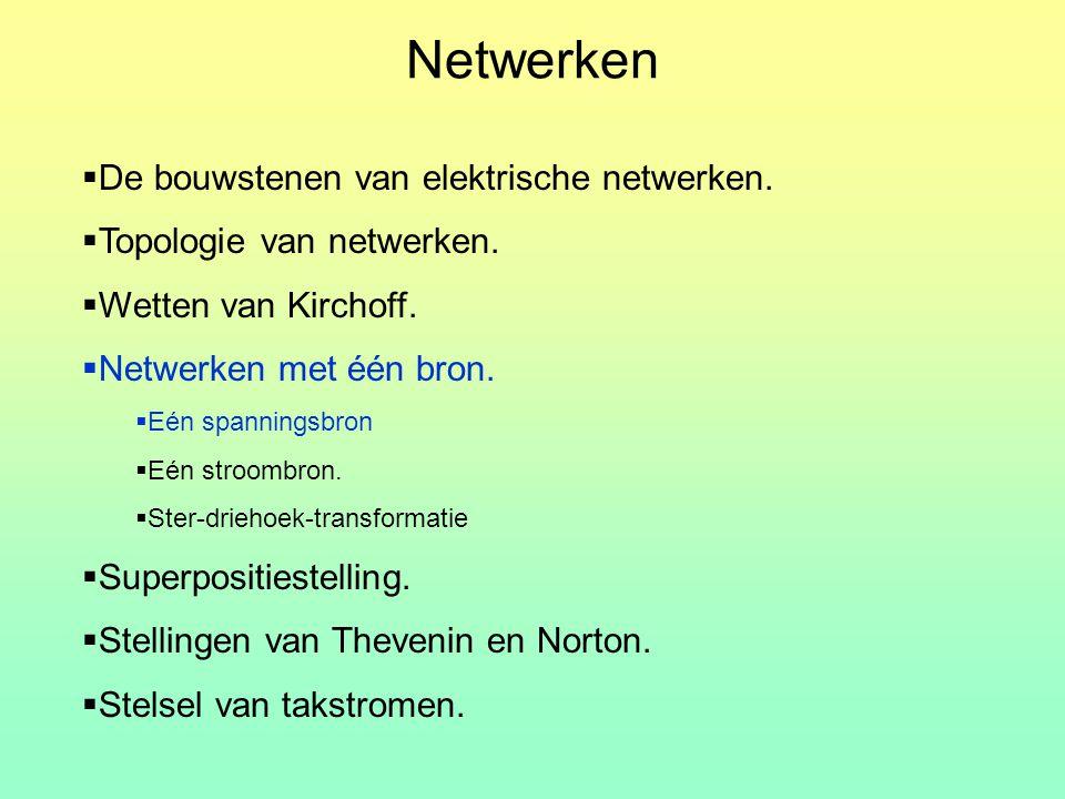  De bouwstenen van elektrische netwerken.  Topologie van netwerken.  Wetten van Kirchoff.  Netwerken met één bron.  Eén spanningsbron  Eén stroo