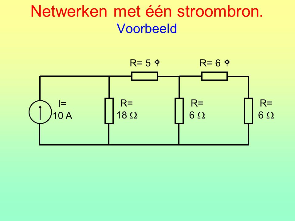 Netwerken met één stroombron. Voorbeeld R= 5  R= 18  I= 10 A R= 6  R= 6  R= 6 