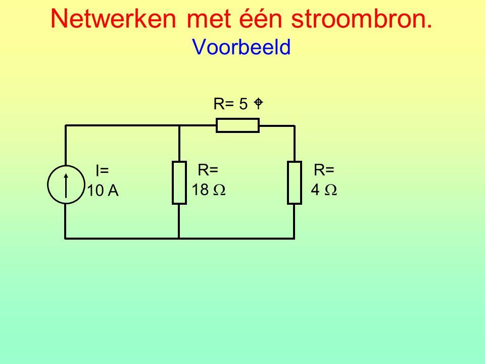 Netwerken met één stroombron. Voorbeeld R= 5  R= 18  I= 10 A R= 4 