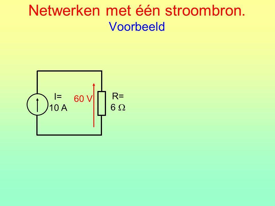 Netwerken met één stroombron. Voorbeeld R= 6  I= 10 A 60 V