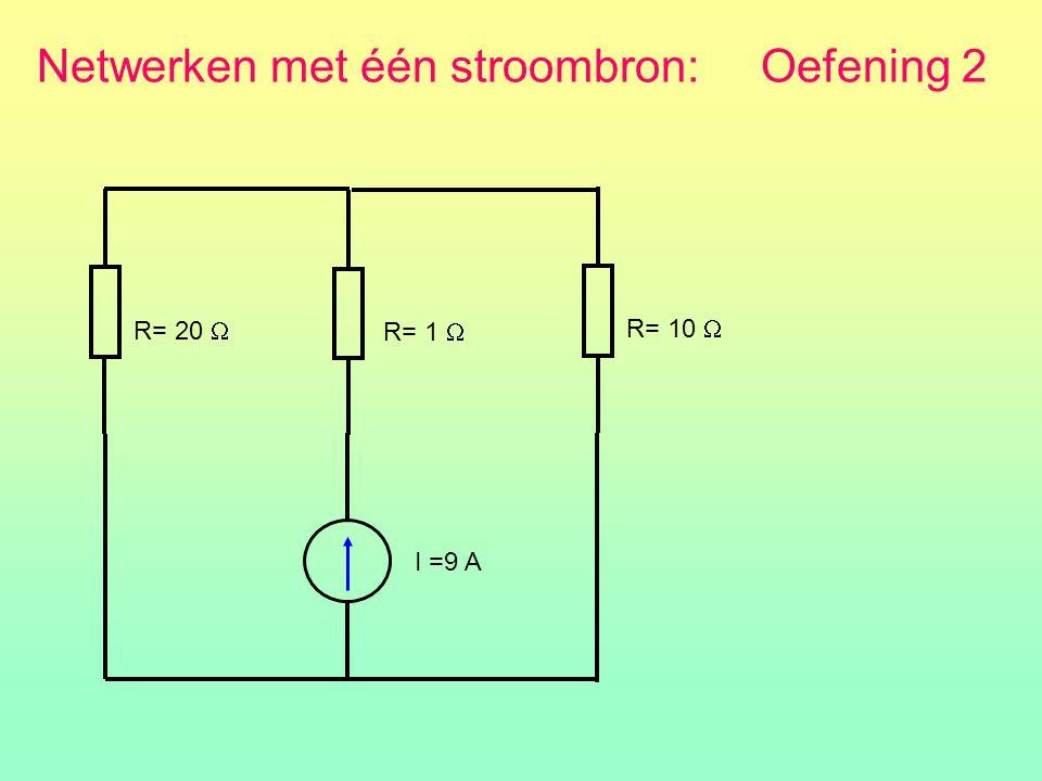 R= 20  I =9 A R= 1  R= 10  Netwerken met één stroombron: Oefening 2