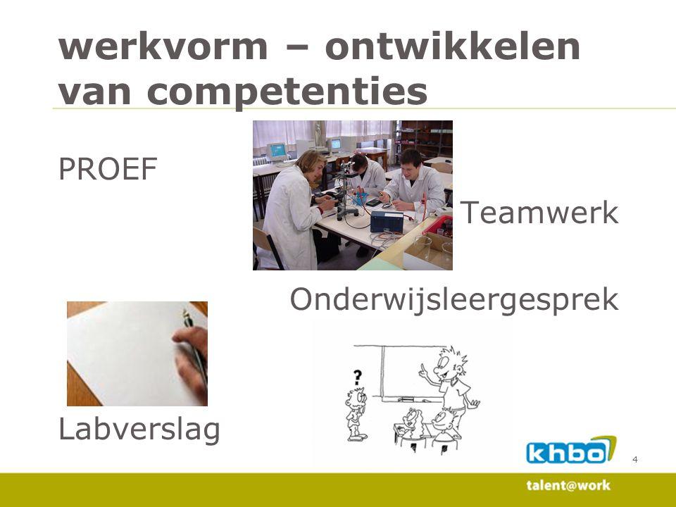4 werkvorm – ontwikkelen van competenties PROEF Teamwerk Onderwijsleergesprek Labverslag