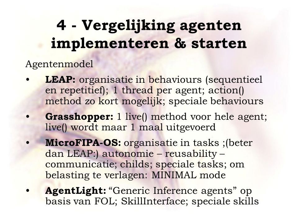 4 - Vergelijking agenten implementeren & starten Agentenmodel LEAP: organisatie in behaviours (sequentieel en repetitief); 1 thread per agent; action() method zo kort mogelijk; speciale behaviours Grasshopper: 1 live() method voor hele agent; live() wordt maar 1 maal uitgevoerd MicroFIPA-OS: organisatie in tasks ;(beter dan LEAP:) autonomie – reusability – communicatie; childs; speciale tasks; om belasting te verlagen: MINIMAL mode AgentLight: Generic Inference agents op basis van FOL; SkillInterface; speciale skills