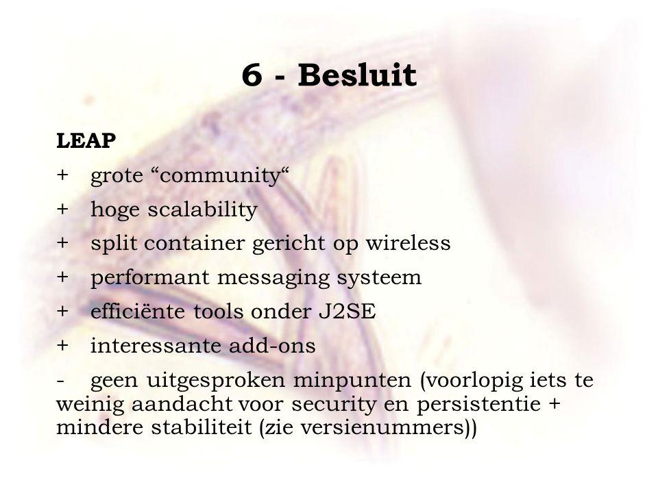 "6 - Besluit LEAP +grote ""community"" +hoge scalability +split container gericht op wireless +performant messaging systeem + efficiënte tools onder J2SE"