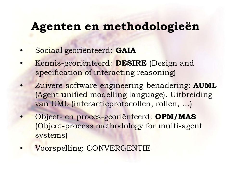 Agenten en methodologieën Sociaal georiënteerd: GAIA Kennis-georiënteerd: DESIRE (Design and specification of interacting reasoning) Zuivere software-engineering benadering: AUML (Agent unified modelling language).