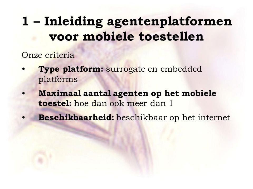 1 – Inleiding agentenplatformen voor mobiele toestellen Onze criteria Type platform: surrogate en embedded platforms Maximaal aantal agenten op het mo