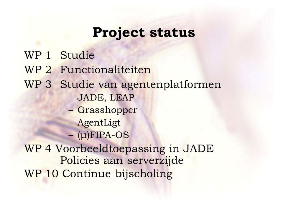 Project status WP 1 Studie WP 2 Functionaliteiten WP 3 Studie van agentenplatformen –JADE, LEAP –Grasshopper –AgentLigt –(μ)FIPA-OS WP 4 Voorbeeldtoepassing in JADE Policies aan serverzijde WP 10 Continue bijscholing