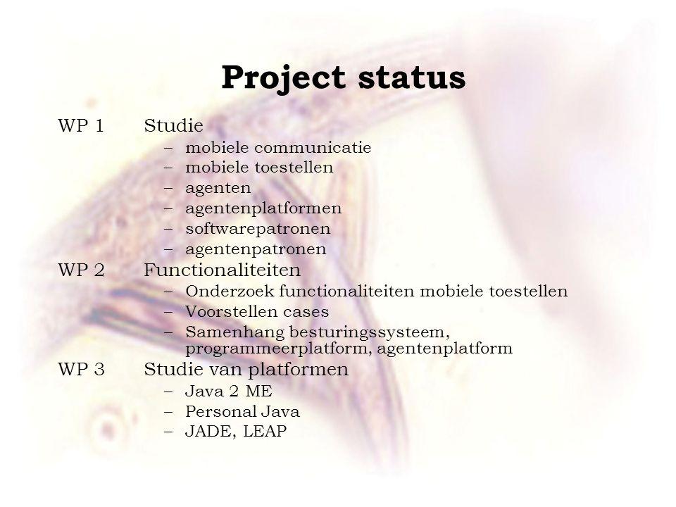 Project status WP 1 Studie –mobiele communicatie –mobiele toestellen –agenten –agentenplatformen –softwarepatronen –agentenpatronen WP 2 Functionalite