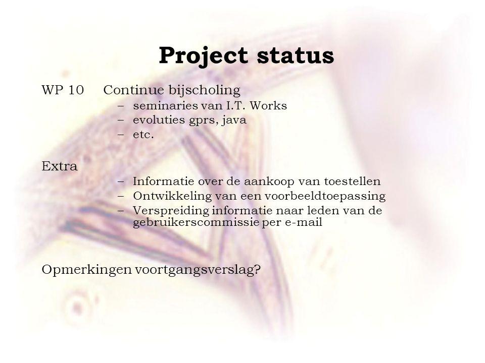 Project status WP 10 Continue bijscholing –seminaries van I.T. Works –evoluties gprs, java –etc. Extra –Informatie over de aankoop van toestellen –Ont