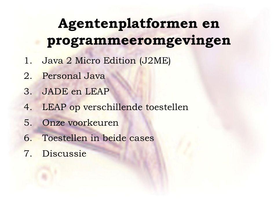 Agentenplatformen en programmeeromgevingen 1.Java 2 Micro Edition (J2ME) 2.Personal Java 3.JADE en LEAP 4.LEAP op verschillende toestellen 5.Onze voorkeuren 6.Toestellen in beide cases 7.Discussie