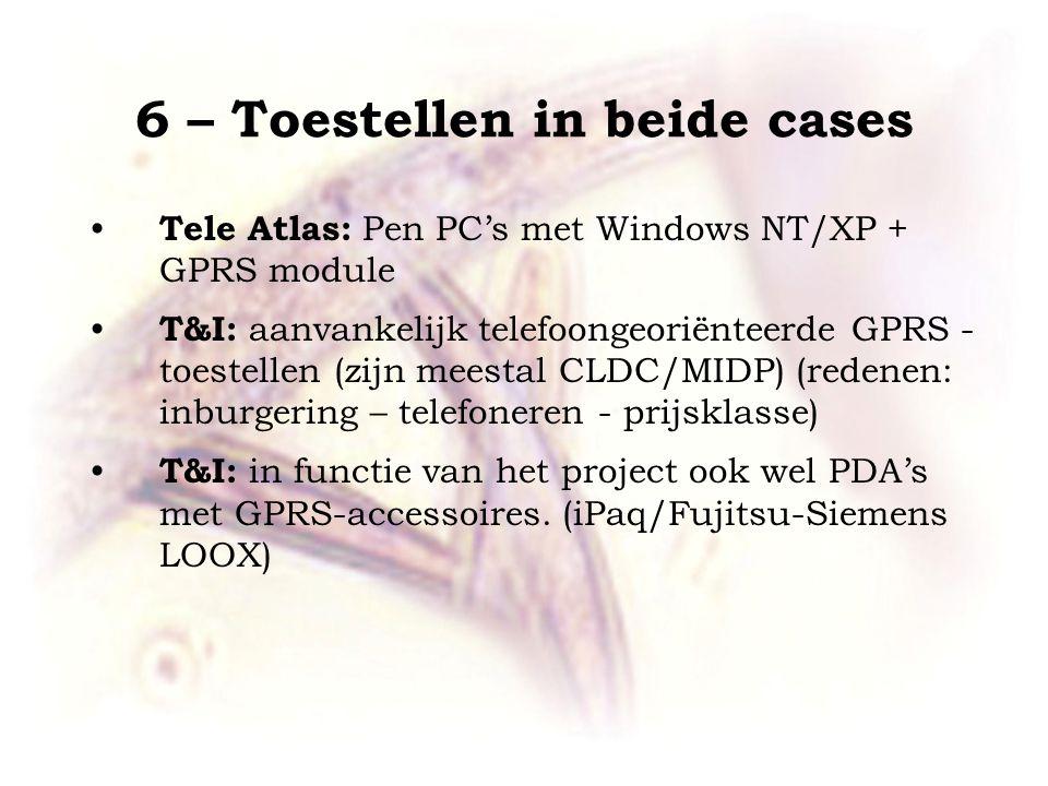6 – Toestellen in beide cases Tele Atlas: Pen PC's met Windows NT/XP + GPRS module T&I: aanvankelijk telefoongeoriënteerde GPRS - toestellen (zijn meestal CLDC/MIDP) (redenen: inburgering – telefoneren - prijsklasse) T&I: in functie van het project ook wel PDA's met GPRS-accessoires.