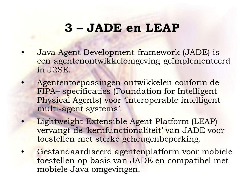 3 – JADE en LEAP Java Agent Development framework (JADE) is een agentenontwikkelomgeving geïmplementeerd in J2SE.