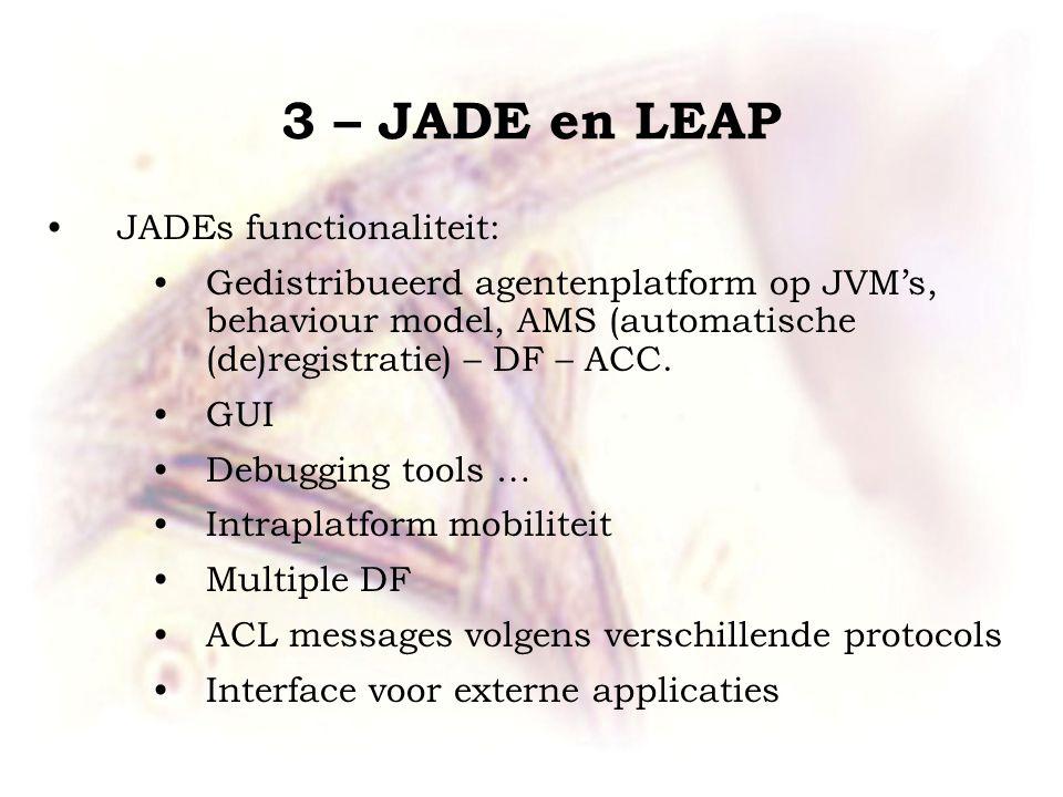 3 – JADE en LEAP JADEs functionaliteit: Gedistribueerd agentenplatform op JVM's, behaviour model, AMS (automatische (de)registratie) – DF – ACC.