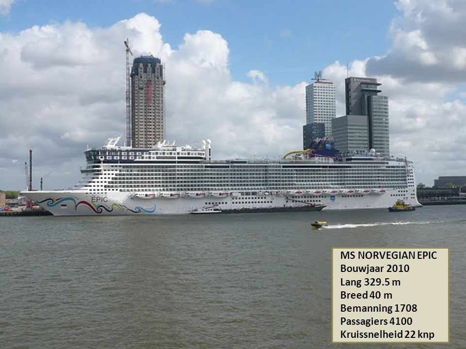 MS NORVEGIAN EPIC Bouwjaar 2010 Lang 329.5 m Breed 40 m Bemanning 1708 Passagiers 4100 Kruissnelheid 22 knp