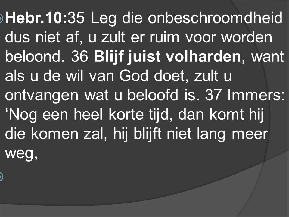  Hebr.10:35 Leg die onbeschroomdheid dus niet af, u zult er ruim voor worden beloond.