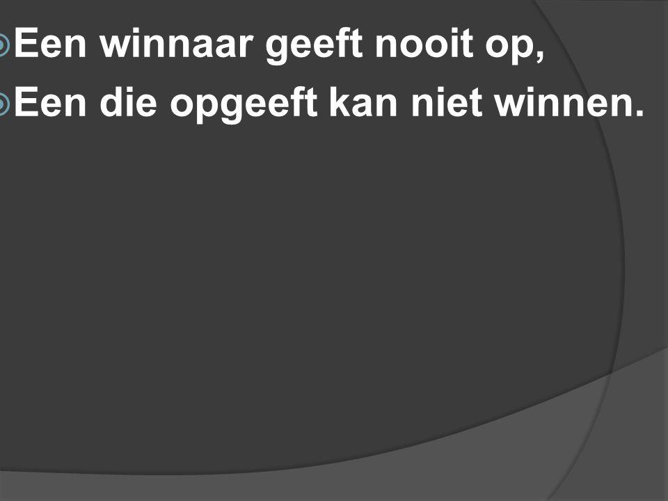  Een winnaar geeft nooit op,  Een die opgeeft kan niet winnen.