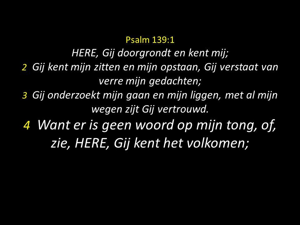 Psalm 139:1 HERE, Gij doorgrondt en kent mij; 2 Gij kent mijn zitten en mijn opstaan, Gij verstaat van verre mijn gedachten; 3 Gij onderzoekt mijn gaa