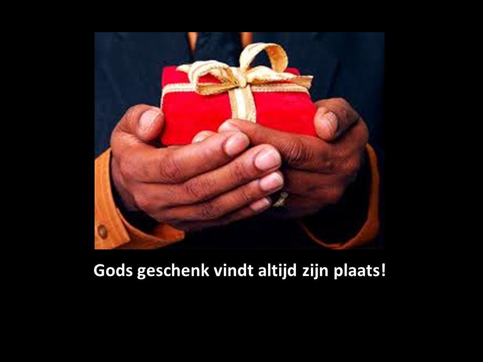 Gods geschenk vindt altijd zijn plaats!
