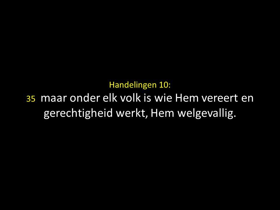 Handelingen 10: 35 maar onder elk volk is wie Hem vereert en gerechtigheid werkt, Hem welgevallig.