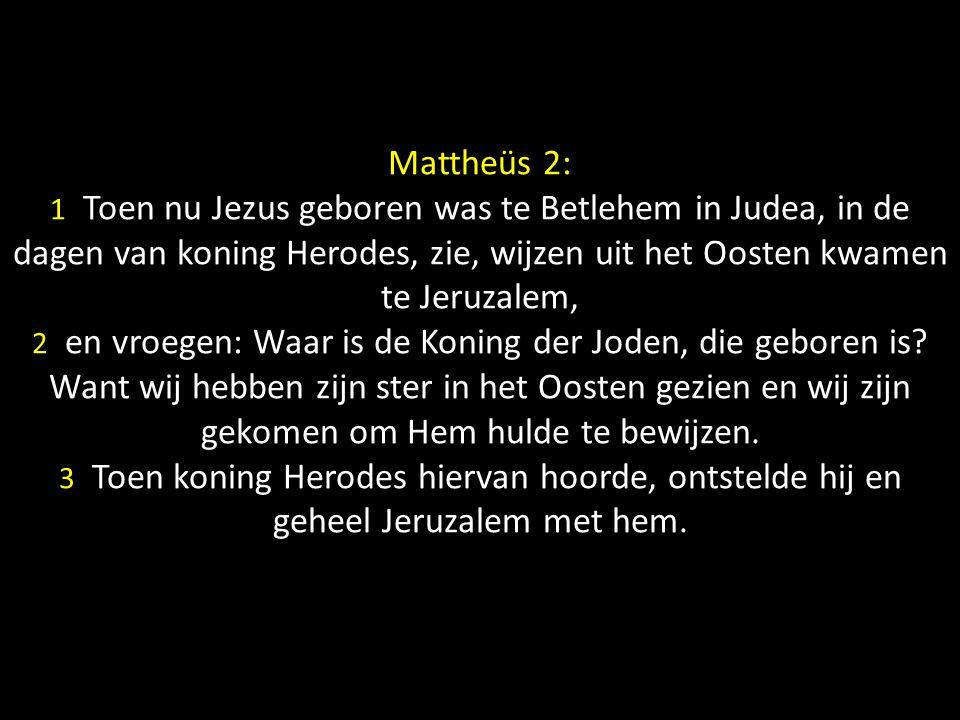 Mattheüs 2: 1 Toen nu Jezus geboren was te Betlehem in Judea, in de dagen van koning Herodes, zie, wijzen uit het Oosten kwamen te Jeruzalem, 2 en vro