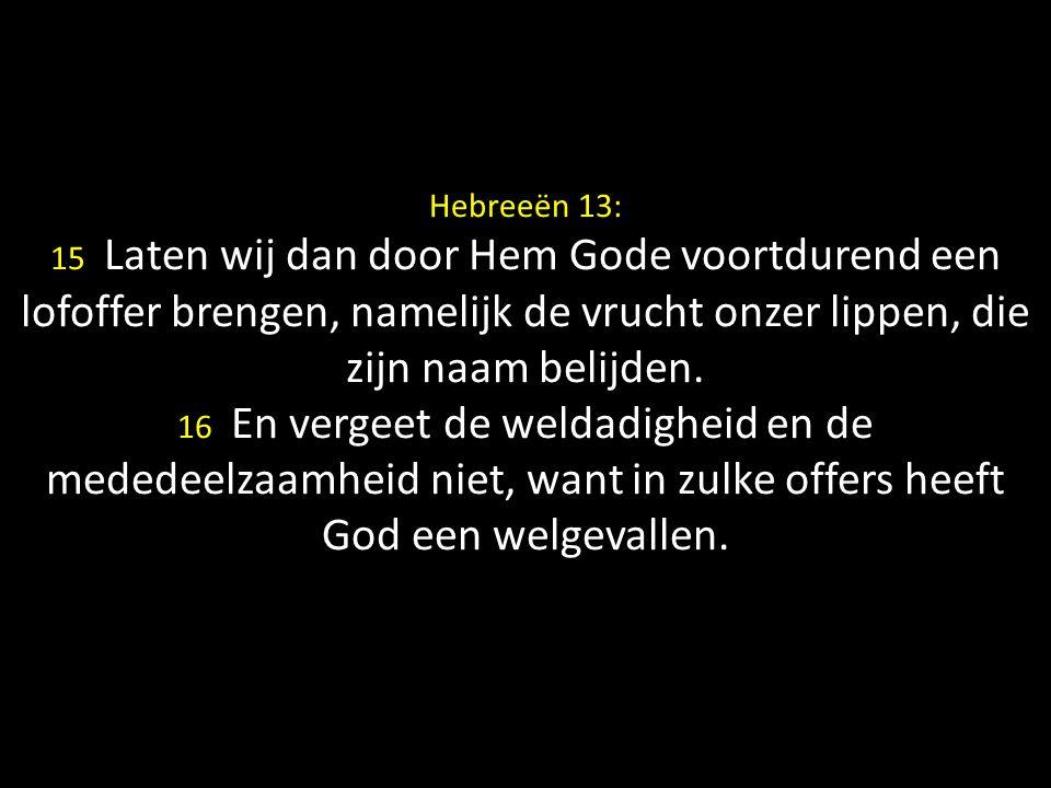 Hebreeën 13: 15 Laten wij dan door Hem Gode voortdurend een lofoffer brengen, namelijk de vrucht onzer lippen, die zijn naam belijden. 16 En vergeet d