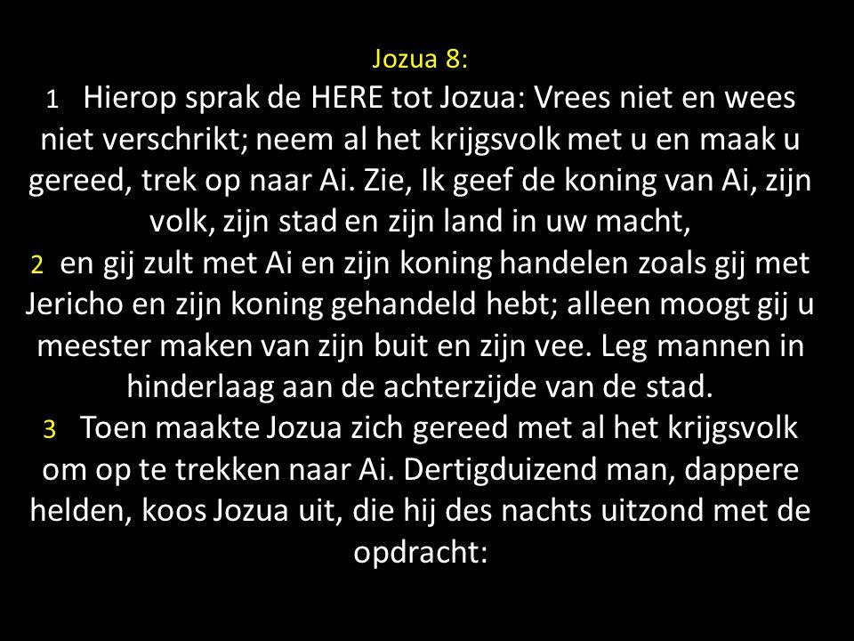 Jozua 8: 1 Hierop sprak de HERE tot Jozua: Vrees niet en wees niet verschrikt; neem al het krijgsvolk met u en maak u gereed, trek op naar Ai.