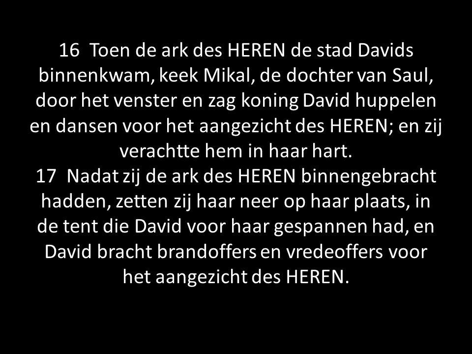 16 Toen de ark des HEREN de stad Davids binnenkwam, keek Mikal, de dochter van Saul, door het venster en zag koning David huppelen en dansen voor het