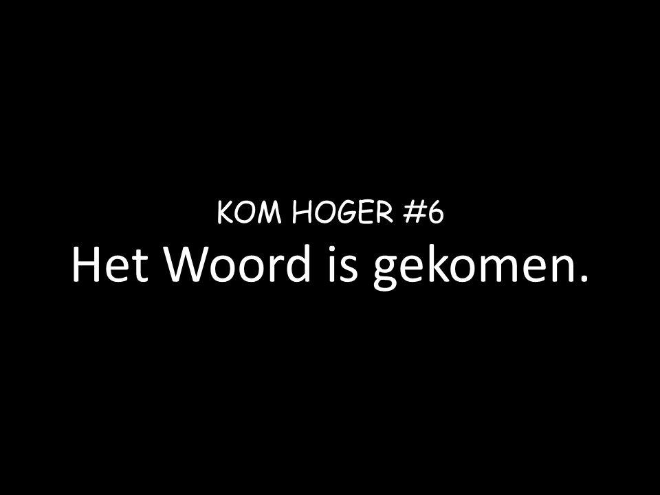 KOM HOGER #6 Het Woord is gekomen.