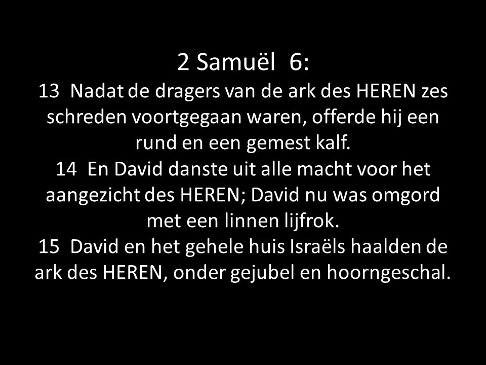 2 Samuël 6: 13 Nadat de dragers van de ark des HEREN zes schreden voortgegaan waren, offerde hij een rund en een gemest kalf. 14 En David danste uit a