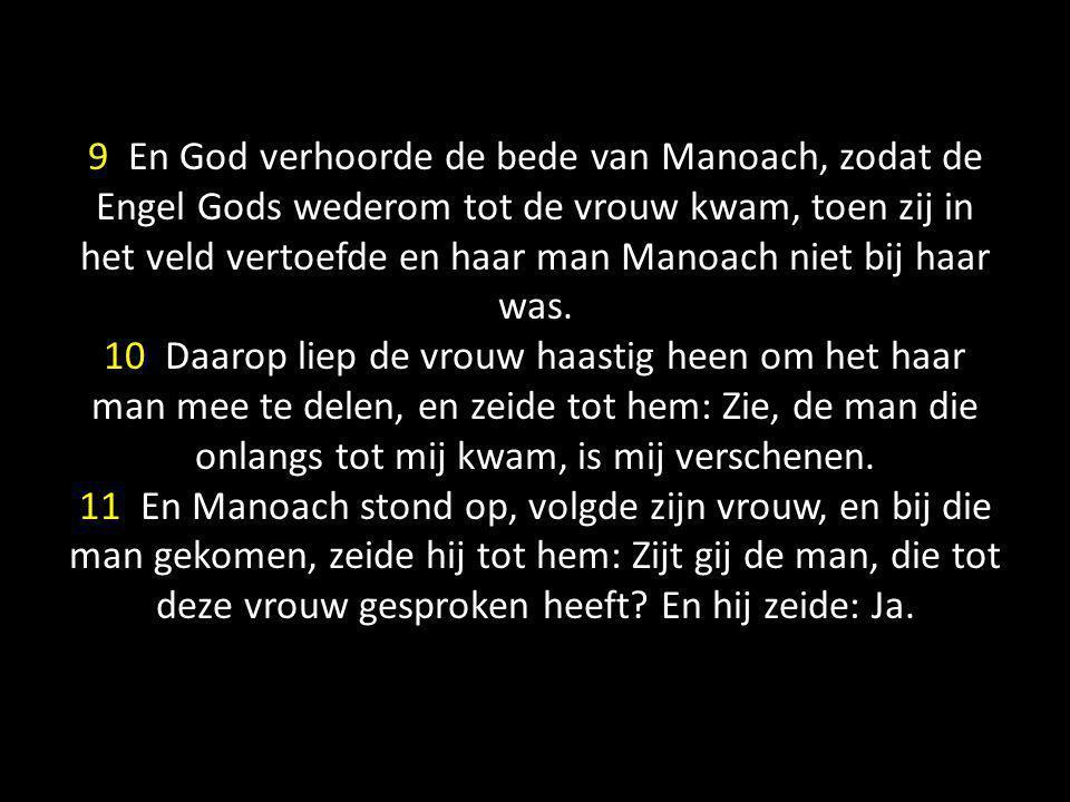 9 En God verhoorde de bede van Manoach, zodat de Engel Gods wederom tot de vrouw kwam, toen zij in het veld vertoefde en haar man Manoach niet bij haar was.
