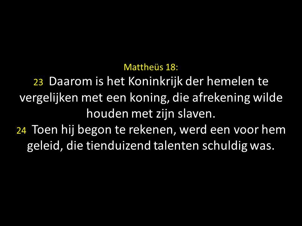 Mattheüs 18: 23 Daarom is het Koninkrijk der hemelen te vergelijken met een koning, die afrekening wilde houden met zijn slaven.