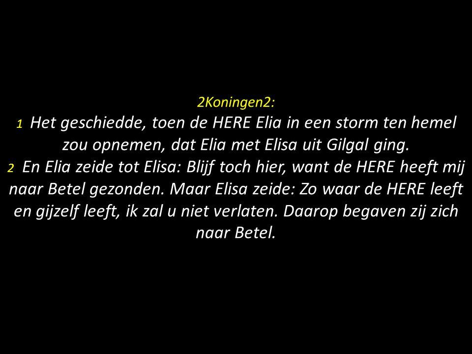 2Koningen2: 1 Het geschiedde, toen de HERE Elia in een storm ten hemel zou opnemen, dat Elia met Elisa uit Gilgal ging. 2 En Elia zeide tot Elisa: Bli