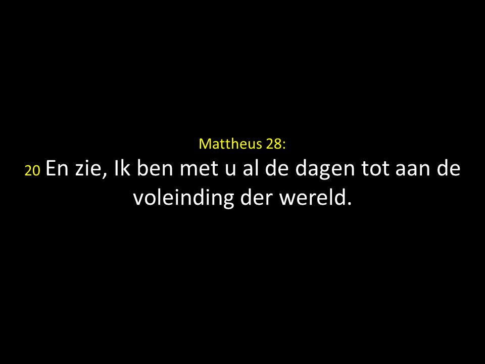 Mattheus 28: 20 En zie, Ik ben met u al de dagen tot aan de voleinding der wereld.