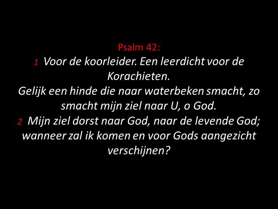 Psalm 42: 1 Voor de koorleider. Een leerdicht voor de Korachieten. Gelijk een hinde die naar waterbeken smacht, zo smacht mijn ziel naar U, o God. 2 M