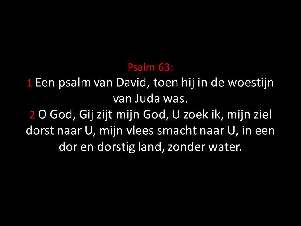 Psalm 63: 1 Een psalm van David, toen hij in de woestijn van Juda was. 2 O God, Gij zijt mijn God, U zoek ik, mijn ziel dorst naar U, mijn vlees smach