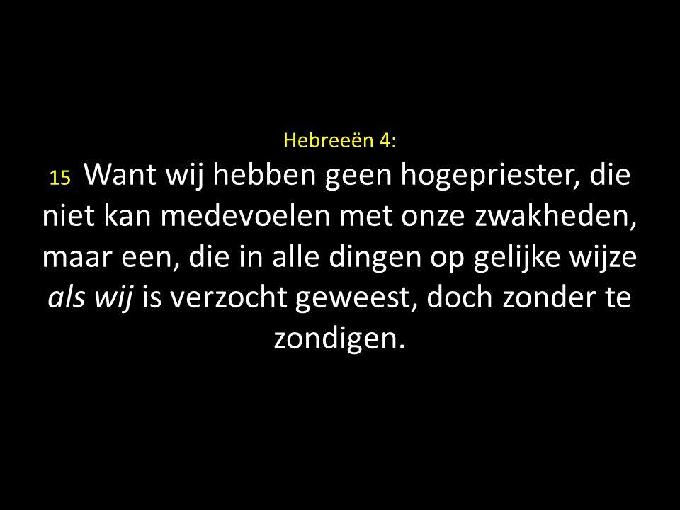 Hebreeën 4: 15 Want wij hebben geen hogepriester, die niet kan medevoelen met onze zwakheden, maar een, die in alle dingen op gelijke wijze als wij is