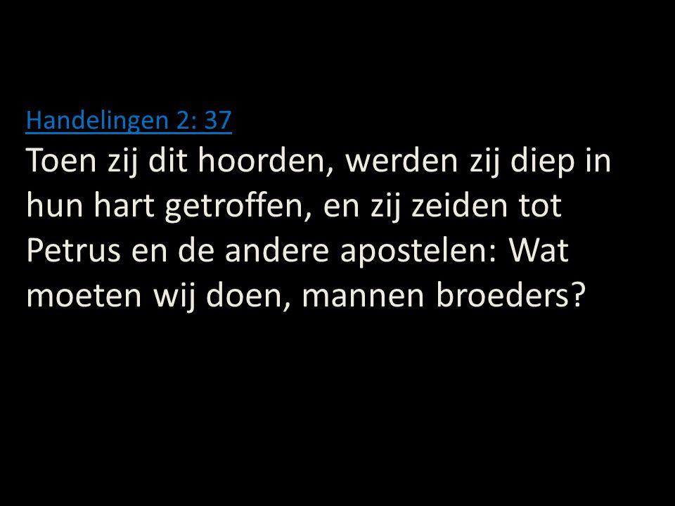 Handelingen 2: 37 Toen zij dit hoorden, werden zij diep in hun hart getroffen, en zij zeiden tot Petrus en de andere apostelen: Wat moeten wij doen, m
