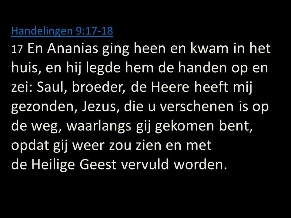 Handelingen 9:17-18 17 En Ananias ging heen en kwam in het huis, en hij legde hem de handen op en zei: Saul, broeder, de Heere heeft mij gezonden, Jez