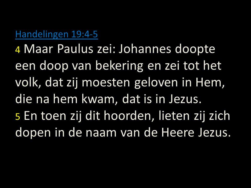 Handelingen 19:4-5 4 Maar Paulus zei: Johannes doopte een doop van bekering en zei tot het volk, dat zij moesten geloven in Hem, die na hem kwam, dat