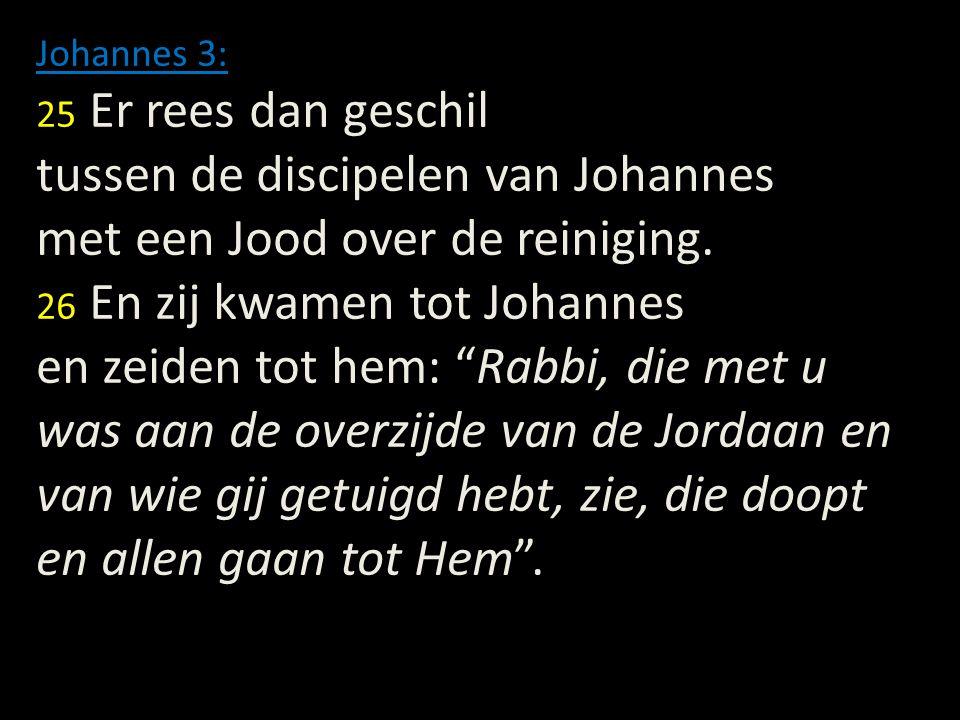 Johannes 3: 25 Er rees dan geschil tussen de discipelen van Johannes met een Jood over de reiniging. 26 En zij kwamen tot Johannes en zeiden tot hem: