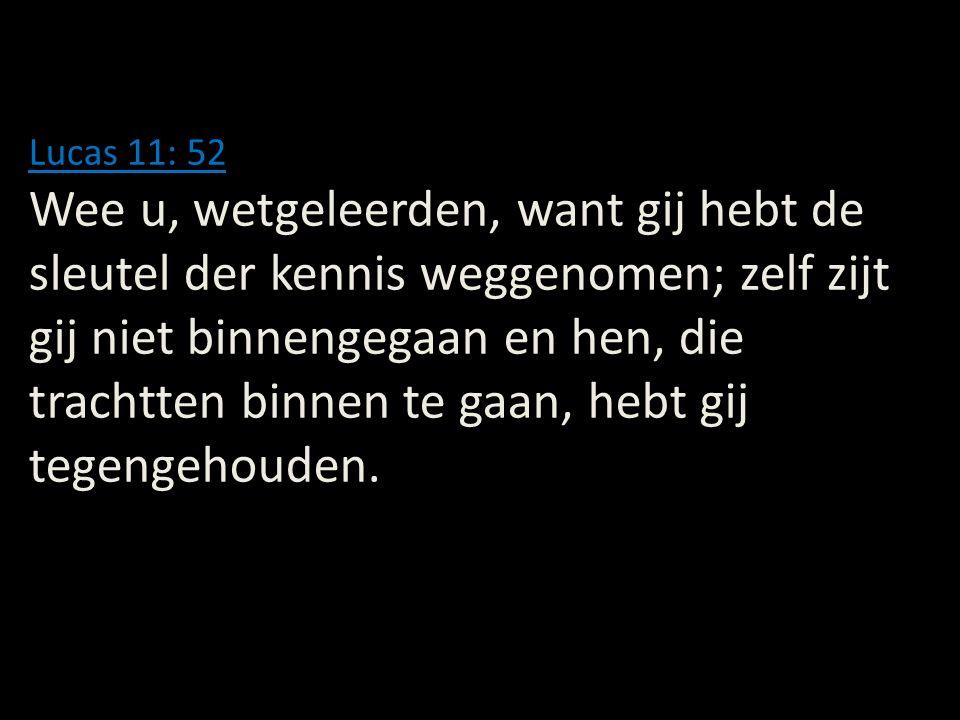 Lucas 11: 52 Wee u, wetgeleerden, want gij hebt de sleutel der kennis weggenomen; zelf zijt gij niet binnengegaan en hen, die trachtten binnen te gaan