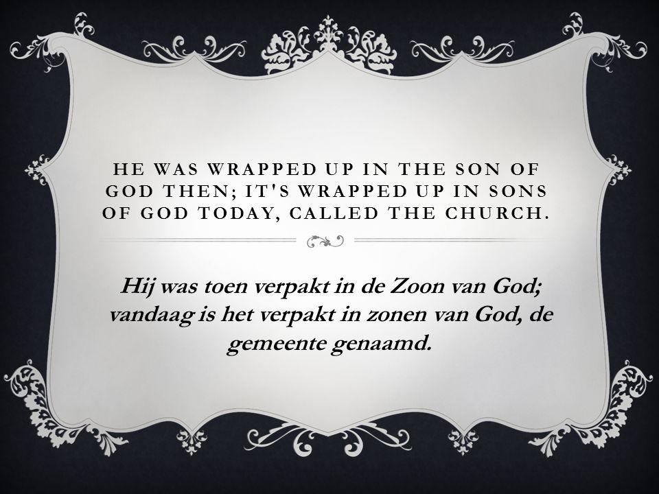 HE WAS WRAPPED UP IN THE SON OF GOD THEN; IT'S WRAPPED UP IN SONS OF GOD TODAY, CALLED THE CHURCH. Hij was toen verpakt in de Zoon van God; vandaag is