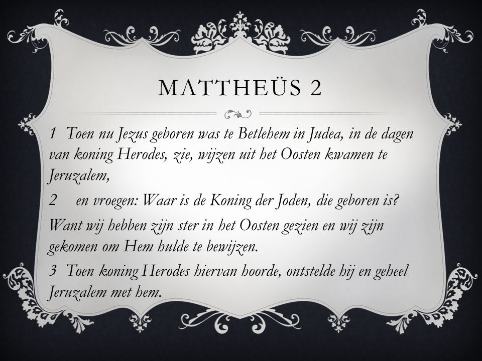 MATTHEÜS 2 1 Toen nu Jezus geboren was te Betlehem in Judea, in de dagen van koning Herodes, zie, wijzen uit het Oosten kwamen te Jeruzalem, 2en vroeg