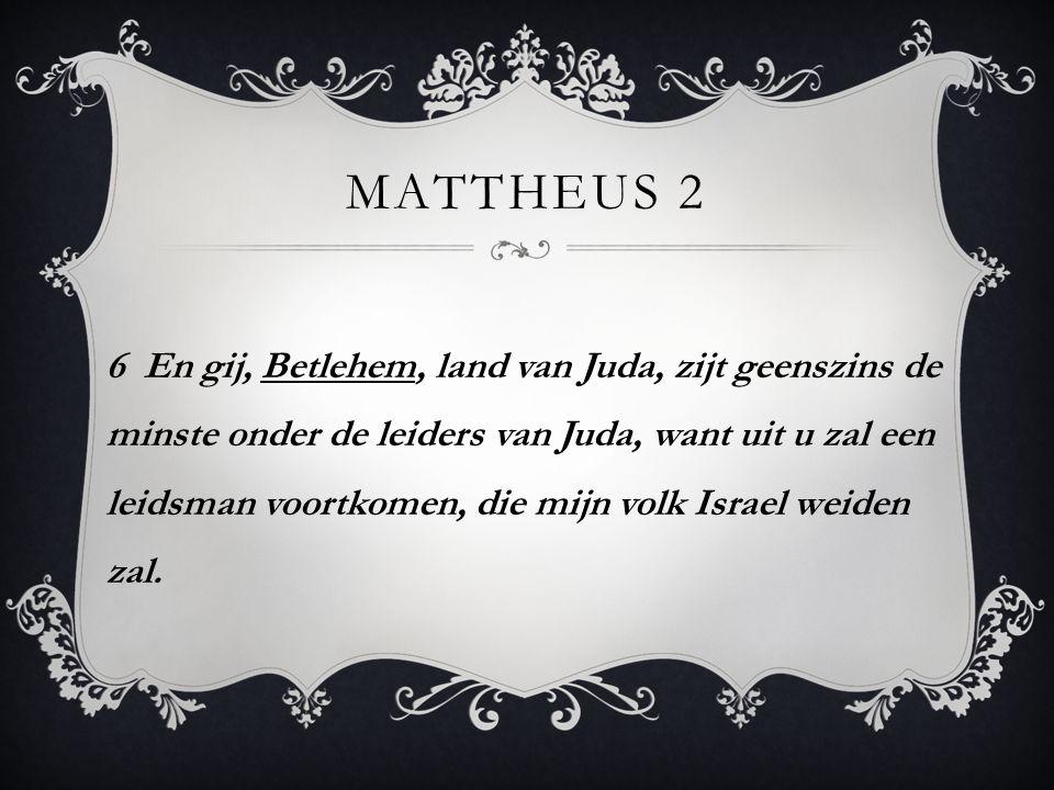 MATTHEUS 2 6 En gij, Betlehem, land van Juda, zijt geenszins de minste onder de leiders van Juda, want uit u zal een leidsman voortkomen, die mijn vol