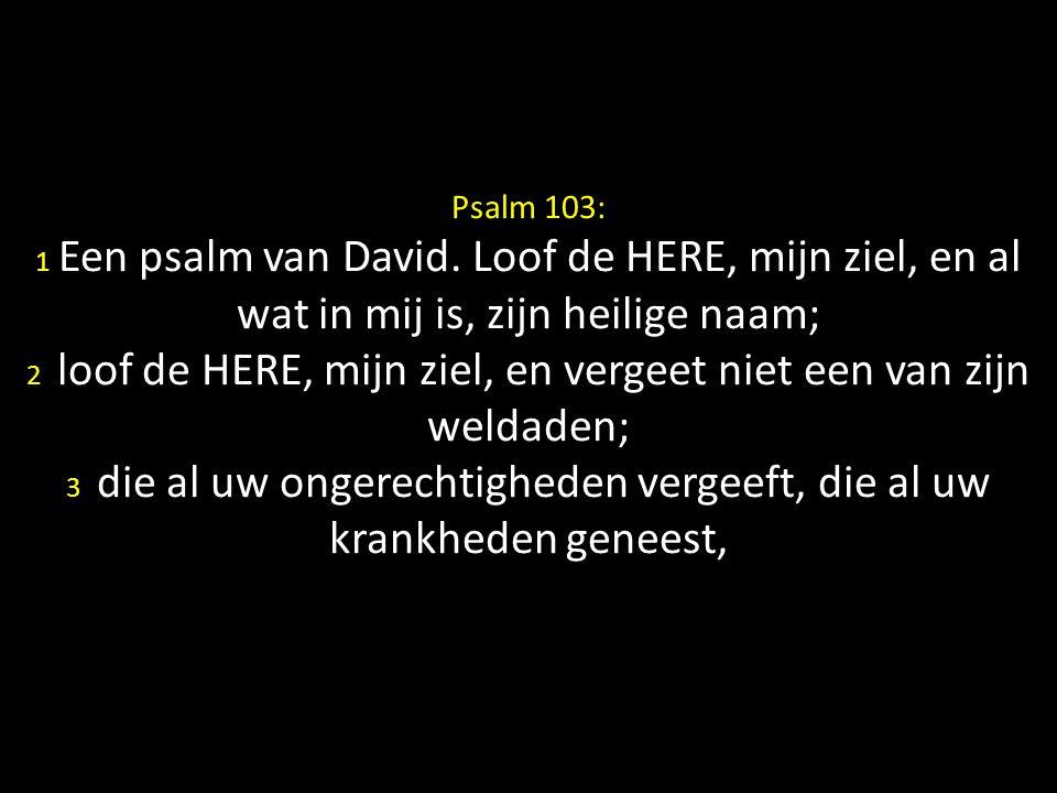 Psalm 103: 1 Een psalm van David. Loof de HERE, mijn ziel, en al wat in mij is, zijn heilige naam; 2 loof de HERE, mijn ziel, en vergeet niet een van