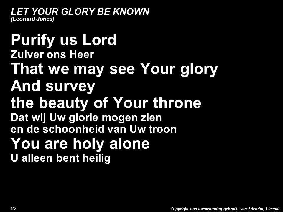 Copyright met toestemming gebruikt van Stichting Licentie 1/5 LET YOUR GLORY BE KNOWN (Leonard Jones) Purify us Lord Zuiver ons Heer That we may see Your glory And survey the beauty of Your throne Dat wij Uw glorie mogen zien en de schoonheid van Uw troon You are holy alone U alleen bent heilig