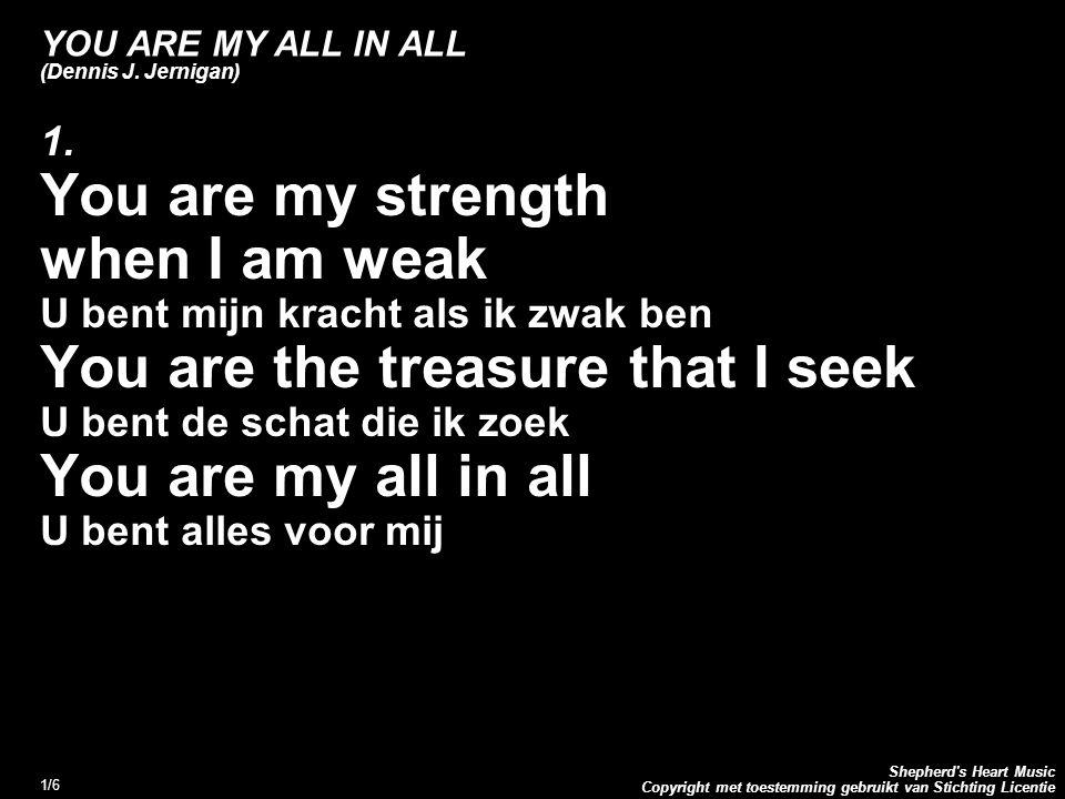 Copyright met toestemming gebruikt van Stichting Licentie Shepherd's Heart Music 1/6 YOU ARE MY ALL IN ALL (Dennis J. Jernigan) 1. You are my strength