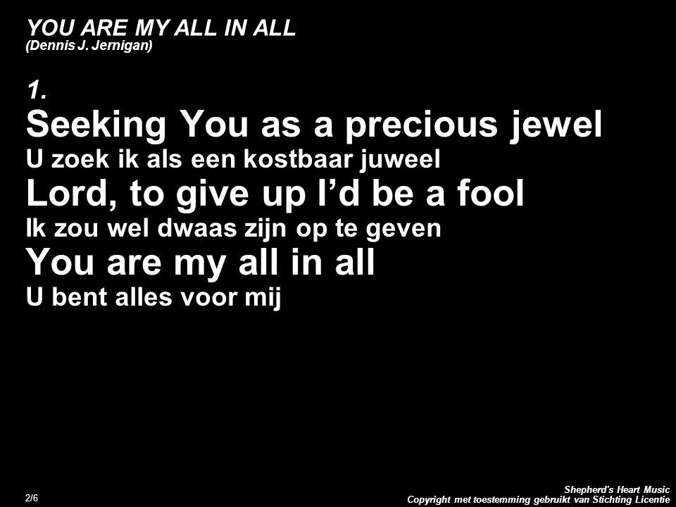 Copyright met toestemming gebruikt van Stichting Licentie Shepherd's Heart Music 2/6 YOU ARE MY ALL IN ALL (Dennis J. Jernigan) 1. Seeking You as a pr