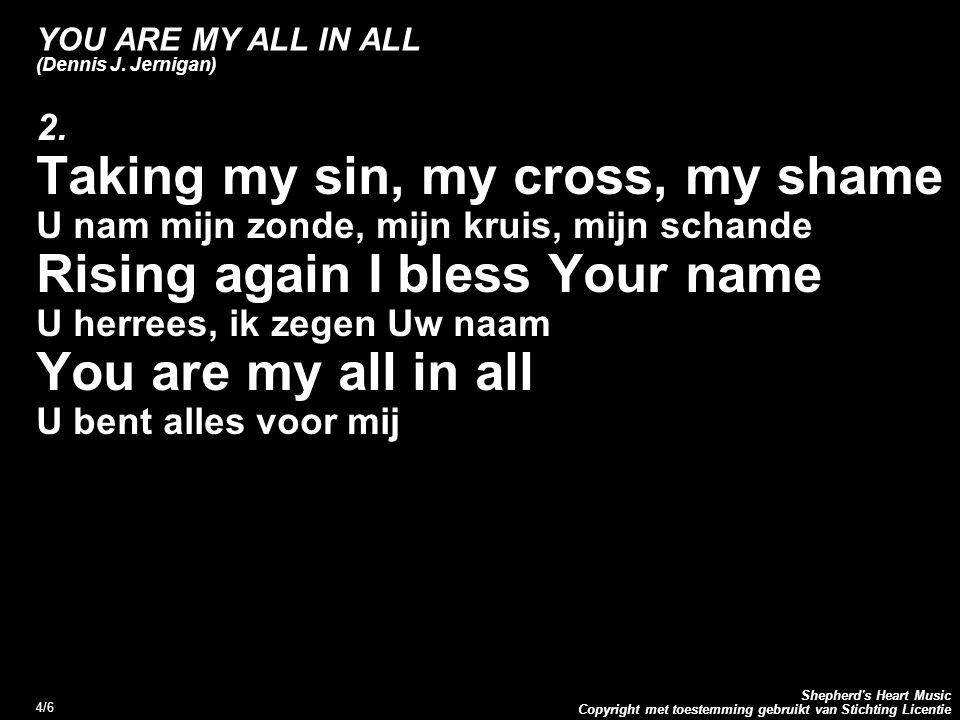 Copyright met toestemming gebruikt van Stichting Licentie Shepherd's Heart Music 4/6 YOU ARE MY ALL IN ALL (Dennis J. Jernigan) 2. Taking my sin, my c